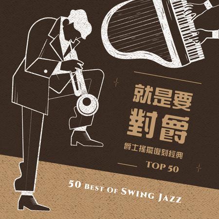 就是要對爵:爵士搖擺復刻經典TOP50 (50 Best Of Swing Jazz) 專輯封面